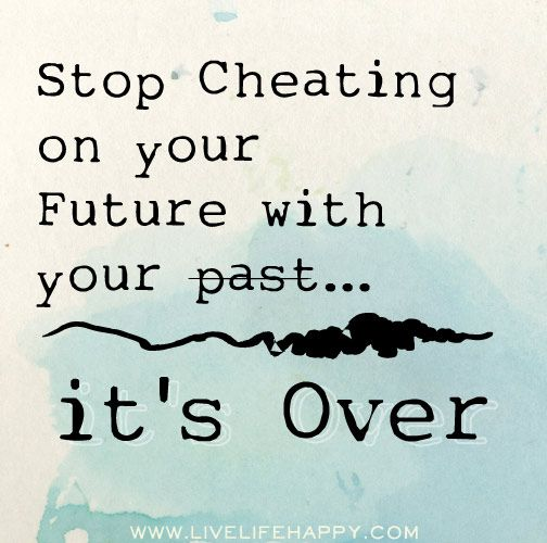 Stop Cheating On Your Future With Your Past It S Over Inspirational Quotes Inspirational Words Quotes
