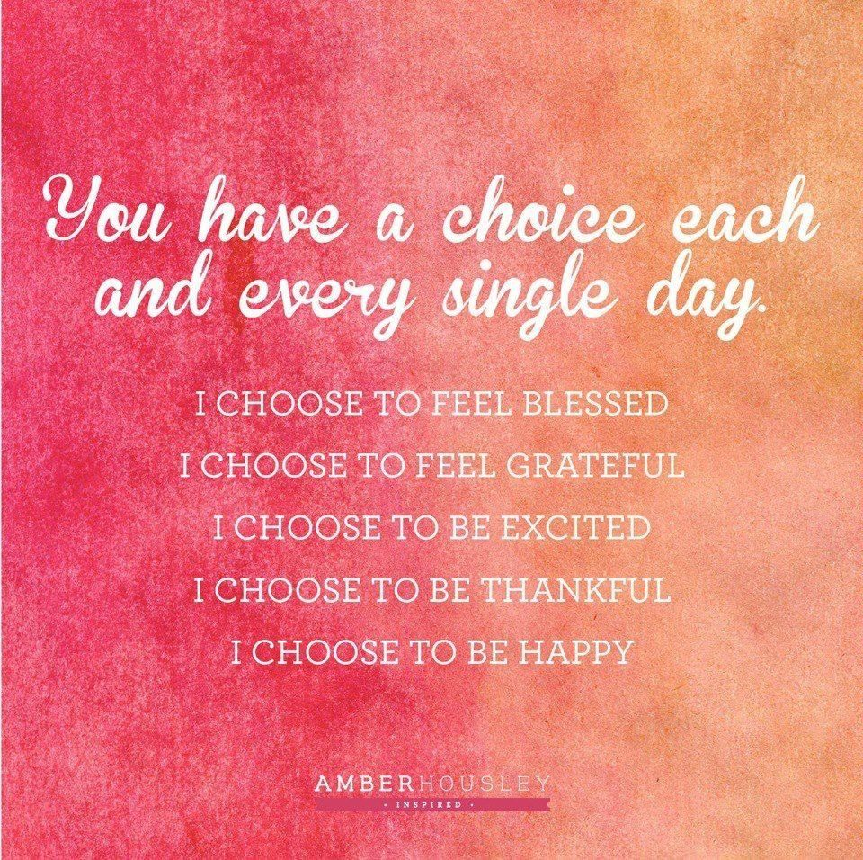 You have a choice each and every single day I choose to
