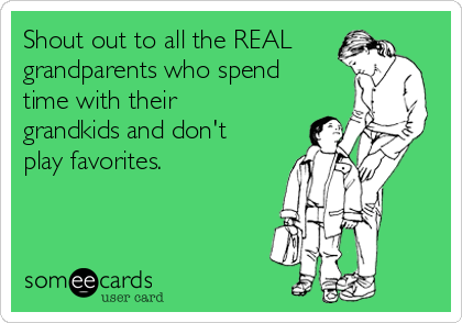 Shout out to all the REAL grandparents who spend time with their grandkids and don't play favorites.