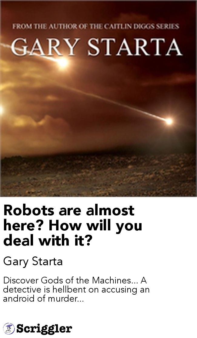 Robots are almost here? How will you deal with it? by Gary Starta https://scriggler.com/detailPost/story/45980