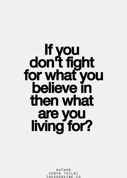 If You Dont Fight For What You Believe In Then What Are You Living
