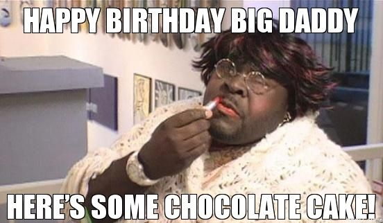 Happy Birthday Big Daddy Heres Some Chocolate Cake Jpg 552