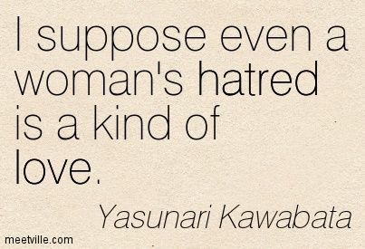I Suppose Even A Woman S Hatred Is A Kind Of Love Yasunari Kawabata Yasunari Kawabata Hatred Quotes