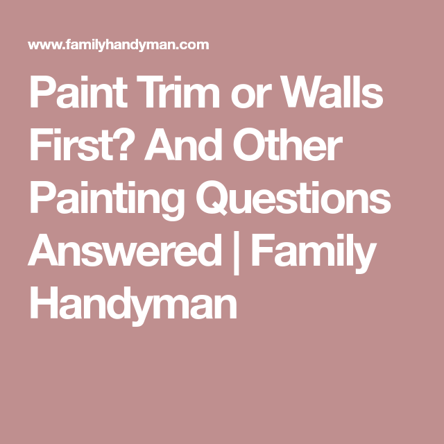 Paint Trim Or Walls First? And Other Painting Questions Answered | Family  Handyman