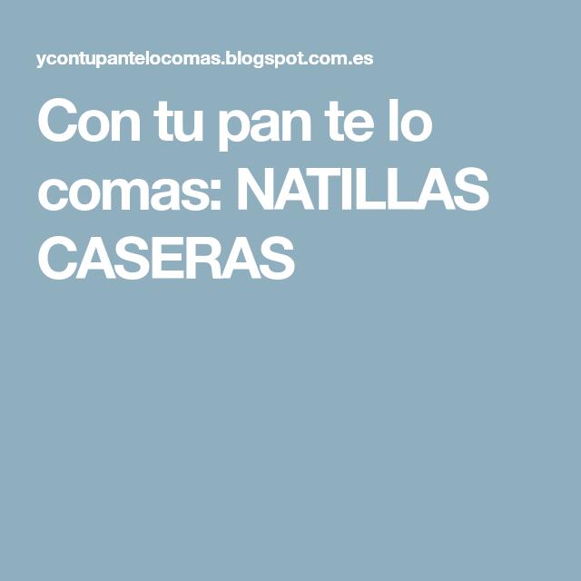Con tu pan te lo comas: NATILLAS CASERAS