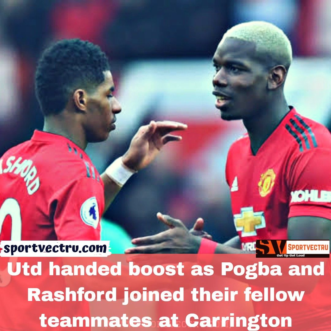 Utd handed boost as Pogba and Rashford joined their fellow