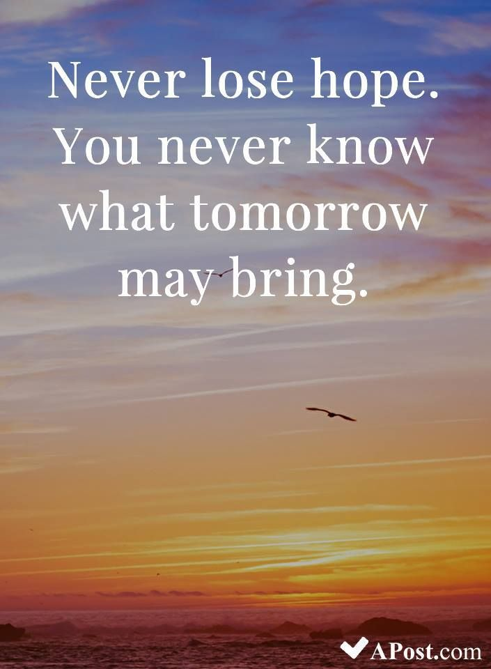 Never lose hope. You never know what tomorrow may bring.