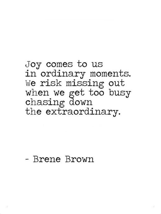 Joy Comes to Us in Ordinary Moments ~ Brene Brown