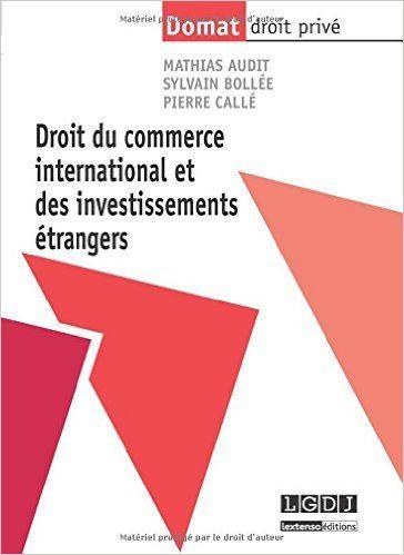 Droit du commerce international et des investissements étrangers / Mathias Audit, Sylvain Bollée, Pierre Callé.     LGDJ Lextenso éditions, 2014