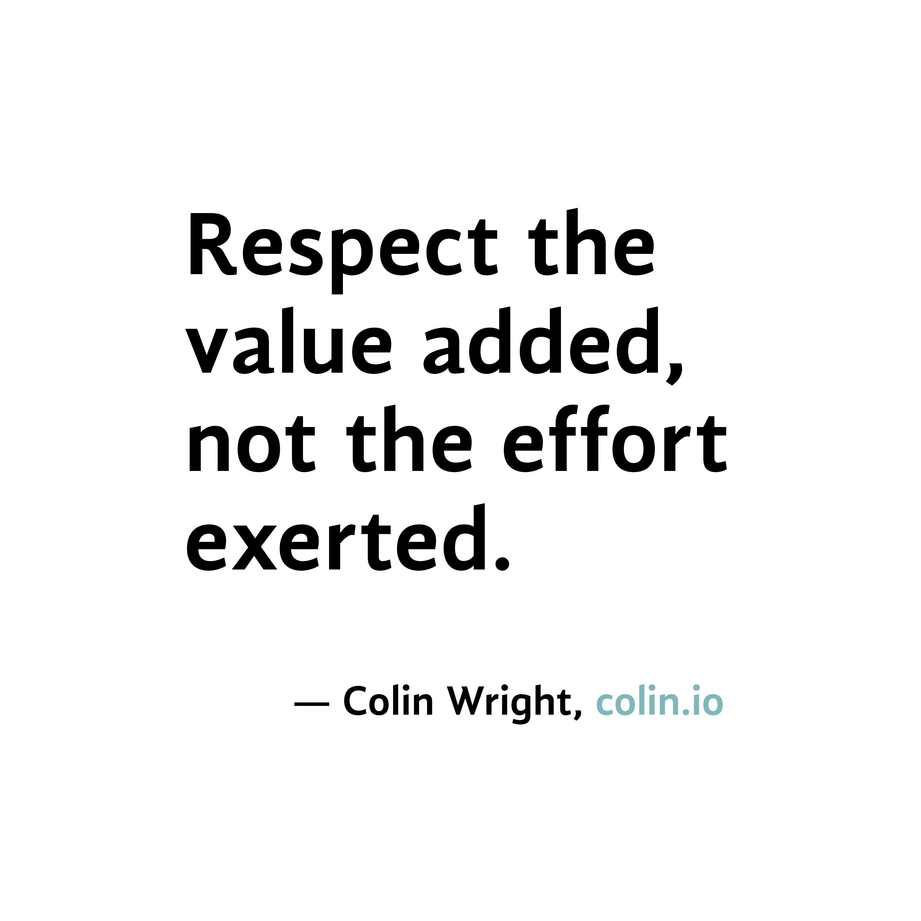 Quotes Effort Respect The Value Added Not The Effort Exertedquotecolin