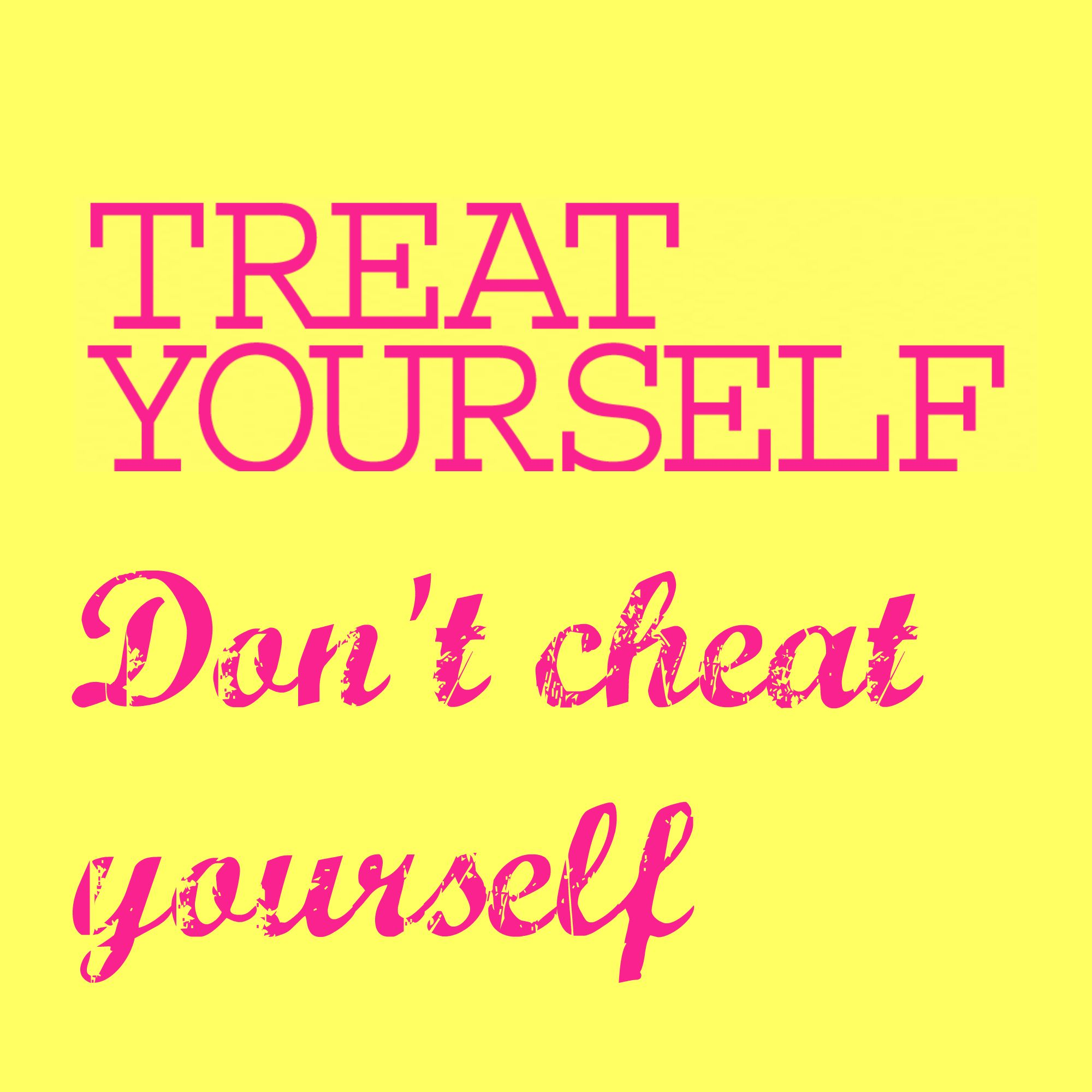Treat Yourself Don T Cheat Yourself 6 Word Quotes Words Quotes Be Yourself Quotes
