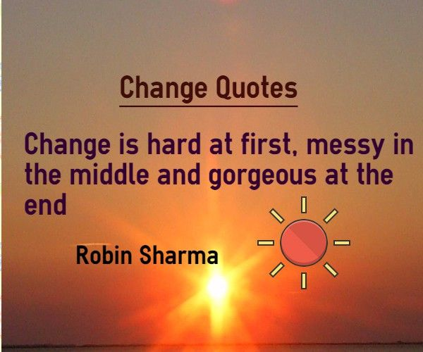 Change is hard at first, messy in the middle and gorgeous at the end. Quotation by Robin Sharma. We all resist to change in the beginning because we do not understand that world will be gorgeous after the change.This is why change is hard.