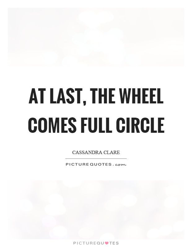 At Last The Wheel Comes Full Circle Saying Goodbye Quotes On