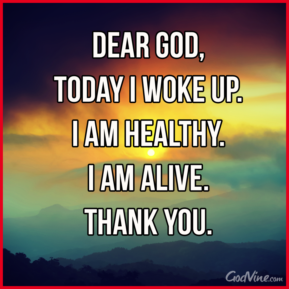 Dear God, Today I Woke Up. I Am Healthy. I Am Alive. Thank