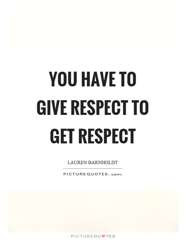 Quotes Respect Extraordinary You Have To Give Respect To Get Respect Picture Quote 1  Quotes