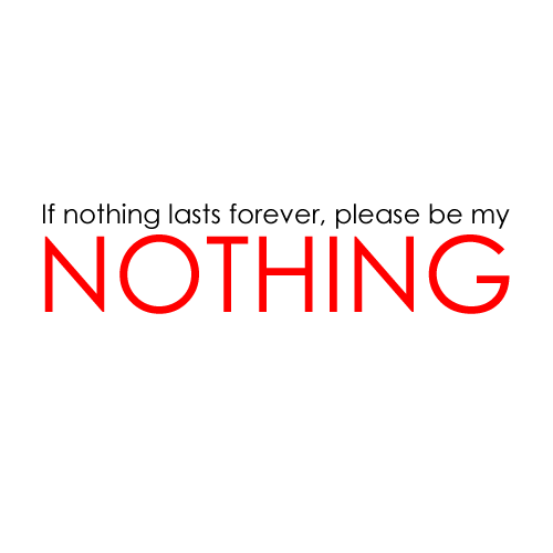 If nothing lasts forever, please be my nothing