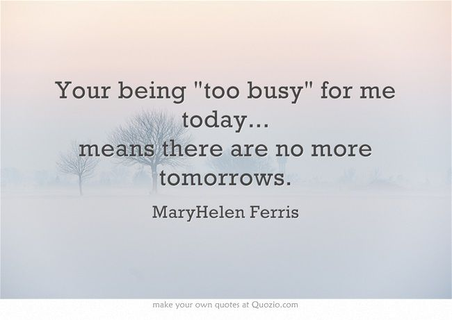 17 Best Too Busy Quotes On Pinterest: Your Being Too Busy For Me Today... Means There Are No