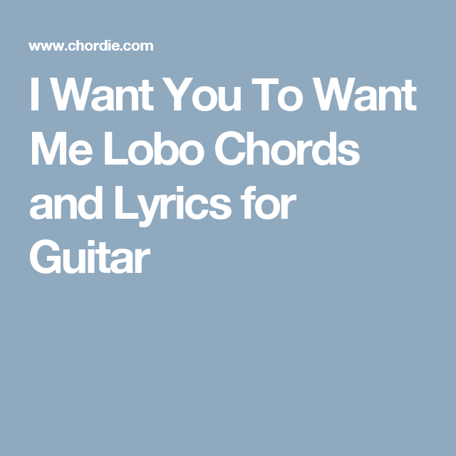 I Want You To Want Me Lobo Chords And Lyrics For Guitar Chords For