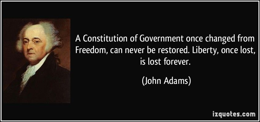 A Constitution of Government once changed from Freedom, can never be restored. Liberty, once lost, is lost forever. (John Adams)   #quotes #quote #quotations #JohnAdams