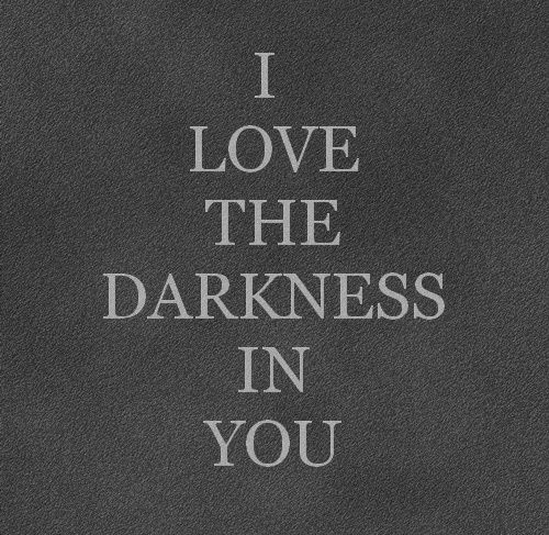 You match both the light and the darkness inside of me!