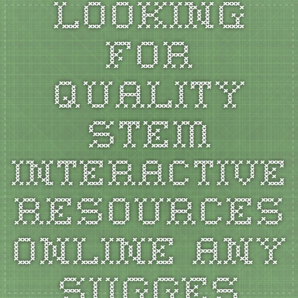 Looking for quality STEM interactive resources online.  Any suggestions?