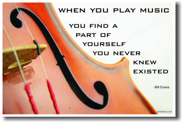 Violin - When you play music you discover a part of yourself that you never knew existed.  - Bill Evans