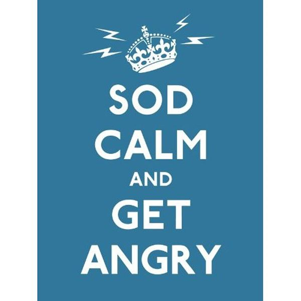 Sod Calm and Get Angry - Resigned Advice for Hard Times....  Brilliant. (From the London Imperial War Museum gift shop)