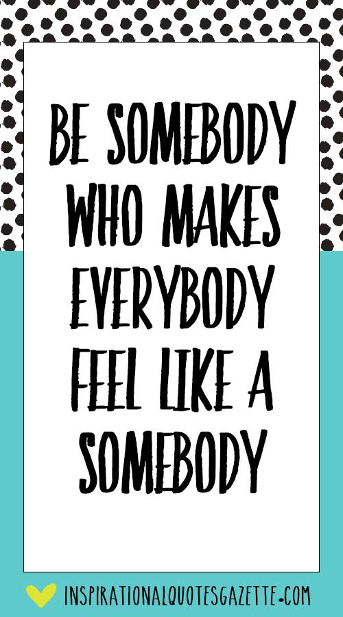 Motivational Quotes For Teenagers: Be Somebody Who Makes Everybody Feel Like A Somebody