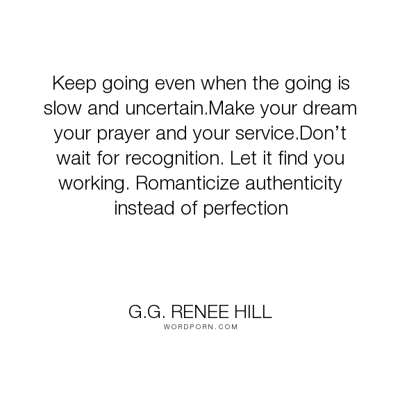 "G.G. Renee Hill - ""Keep going even when the going is slow and uncertain.Make your dream your prayer..."". dreams, motivation, goals, greatness, determination, perfection, hard-work, authenticity, recognition, perfectionism, resilience"