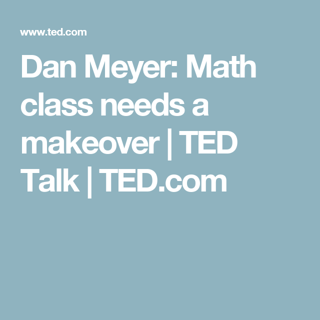 Dan Meyer: Math class needs a makeover | TED Talk | TED.com | Math ...