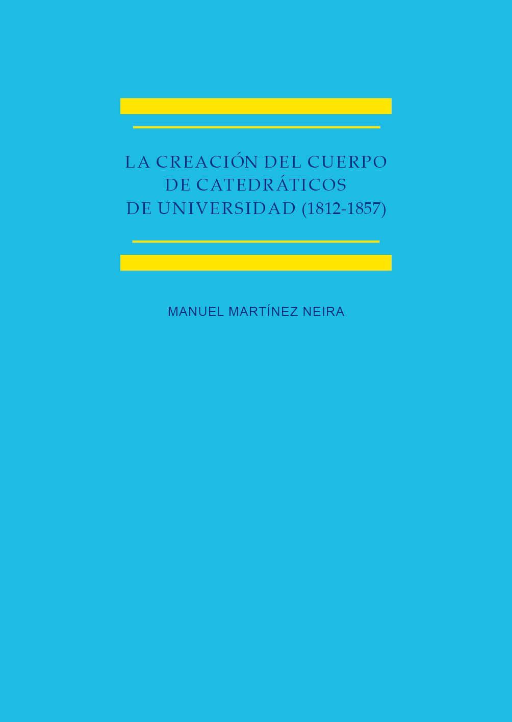 La creación del cuerpo de catedráticos de universidad (1812-1857) : estudio histórico-jurídico / Manuel Martínez Neira