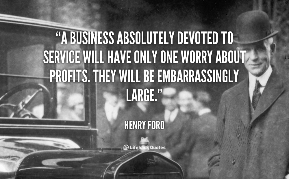 A business absolutely devoted to service will have only one worry about profits. They will be embarrassingly large. - Henry Ford at Lifehack Quotes  sc 1 st  Pinterest & A business absolutely devoted to service will have only one worry ... markmcfarlin.com