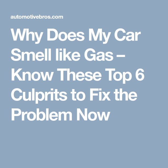 Why Does My Car Smell Like Gas Know These Top 6 Culprits To Fix The Problem Now Car Smell Gas Car