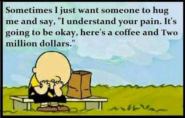 Hugs. Understanding your pain. A coffee & 2 million. Sign me up! LoL