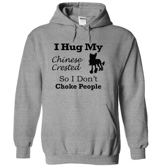 I hug my  Chinese Crested  so i dont choke people T Shirts, Hoodies Sweatshirts