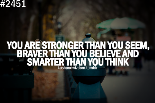 """You are stronger than you seem, braver than you believe and smarter than you think"" -Winnie the Pooh"