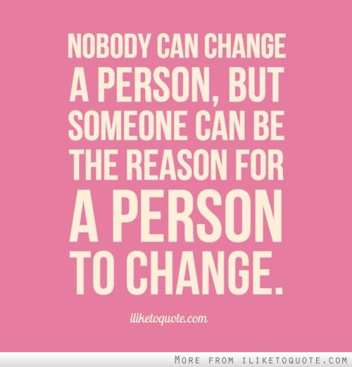Nobody Can Change A Person But Someone Can Be The Reason For A