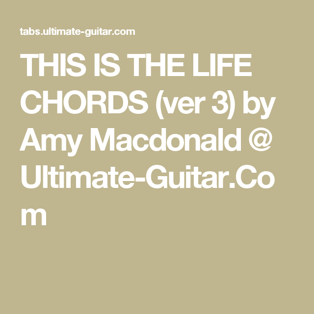 THIS IS THE LIFE CHORDS (ver 3) by Amy Macdonald @ Ultimate-Guitar ...
