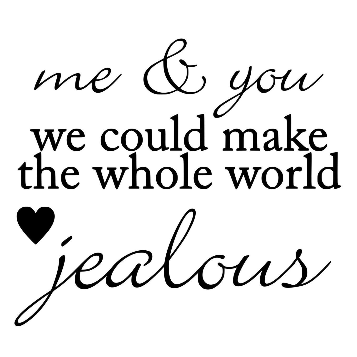 Me and you could make the whole world jealous