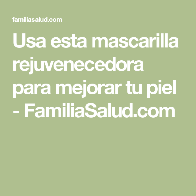 Usa esta mascarilla rejuvenecedora para mejorar tu piel - FamiliaSalud.com