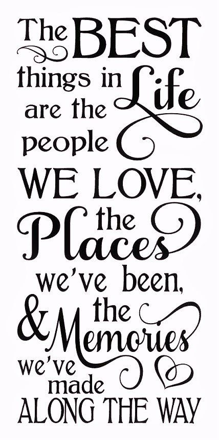 The best things in life are the people we love, the places