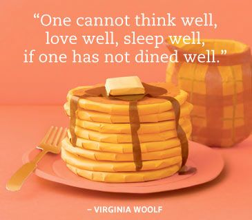 """One cannot think well, love well, sleep well, if one has not dined well."" ~Virginia Woolf"
