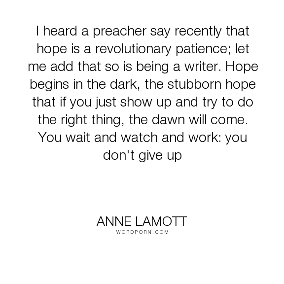 "Anne Lamott - ""I heard a preacher say recently that hope is a revolutionary patience; let me add..."". writing, patience"