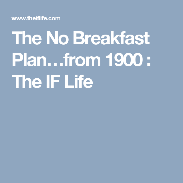 The No Breakfast Plan…from 1900 : The IF Life