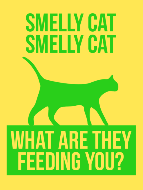 Smelly cat, smelly cat, it's not your fault...