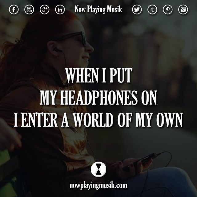 When I Put My Headphones On I Enter A World Of My Own Sometimes