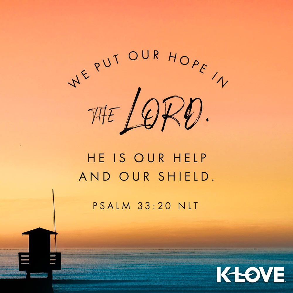 K-LOVE's Verse of the Day. We put our hope in the LORD. He is our help and  our shield. Psalm 33:20 NLT | Psalms, Psalm 33, Christian quotes prayer