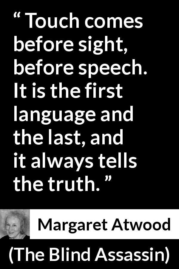 "Margaret Atwood about truth (""The Blind Assassin"", 2000) #margaretatwood Margaret Atwood quote about truth from The Blind Assassin (2000) - Touch comes before sight, before speech. It is the first language and the last, and it always tells the truth. #margaretatwood Margaret Atwood about truth (""The Blind Assassin"", 2000) #margaretatwood Margaret Atwood quote about truth from The Blind Assassin (2000) - Touch comes before sight, before speech. It is the first language and the last, and i #margaretatwood"