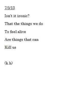 """""""Isn't it ironic? That the things we do to feel alive are things that can kill us."""""""
