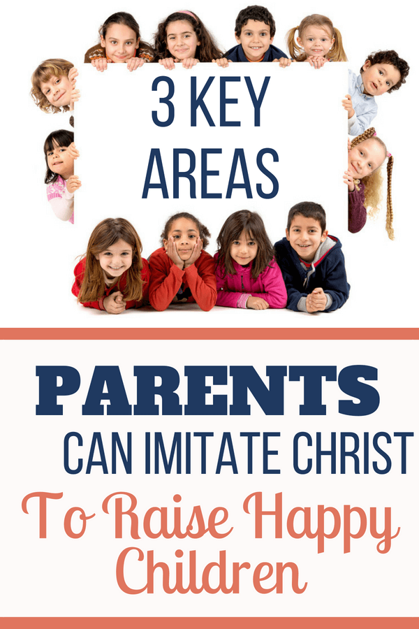 The Key To Raising Happy Child >> 3 Key Areas Parents Can Imitate Christ To Raise Happy Children